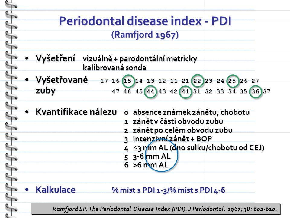 Periodontal disease index - PDI (Ramfjord 1967) Vyšetření vizuálně + parodontální metricky kalibrovaná sondaVyšetření vizuálně + parodontální metricky kalibrovaná sonda Vyšetřované 17 16 15 14 13 12 11 21 22 23 24 25 26 27 zuby 47 46 45 44 43 42 41 31 32 33 34 35 36 37Vyšetřované 17 16 15 14 13 12 11 21 22 23 24 25 26 27 zuby 47 46 45 44 43 42 41 31 32 33 34 35 36 37 Kvantifikace nálezu 0 absence známek zánětu, chobotu 1 zánět v části obvodu zubu 2 zánět po celém obvodu zubu 3 intenzivní zánět + BOP 4  3 mm AL (dno sulku/chobotu od CEJ) 5 3-6 mm AL 6 >6 mm ALKvantifikace nálezu 0 absence známek zánětu, chobotu 1 zánět v části obvodu zubu 2 zánět po celém obvodu zubu 3 intenzivní zánět + BOP 4  3 mm AL (dno sulku/chobotu od CEJ) 5 3-6 mm AL 6 >6 mm AL Kalkulace % míst s PDI 1-3/% míst s PDI 4-6Kalkulace % míst s PDI 1-3/% míst s PDI 4-6 Ramfjord SP.