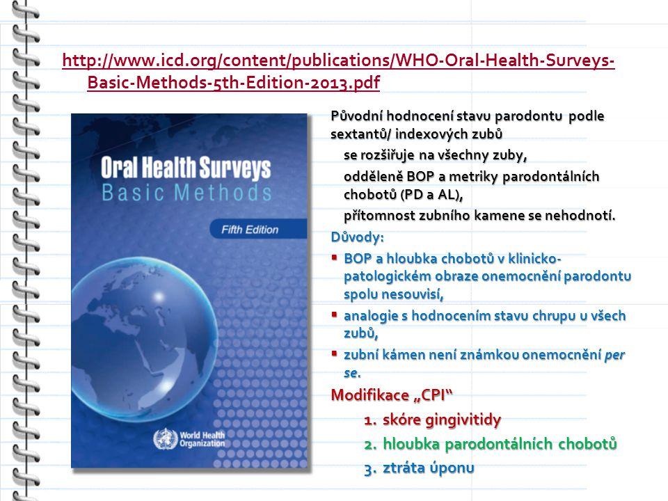 http://www.icd.org/content/publications/WHO-Oral-Health-Surveys- Basic-Methods-5th-Edition-2013.pdf Původní hodnocení stavu parodontu podle sextantů/ indexových zubů se rozšiřuje na všechny zuby, odděleně BOP a metriky parodontálních chobotů (PD a AL), přítomnost zubního kamene se nehodnotí.