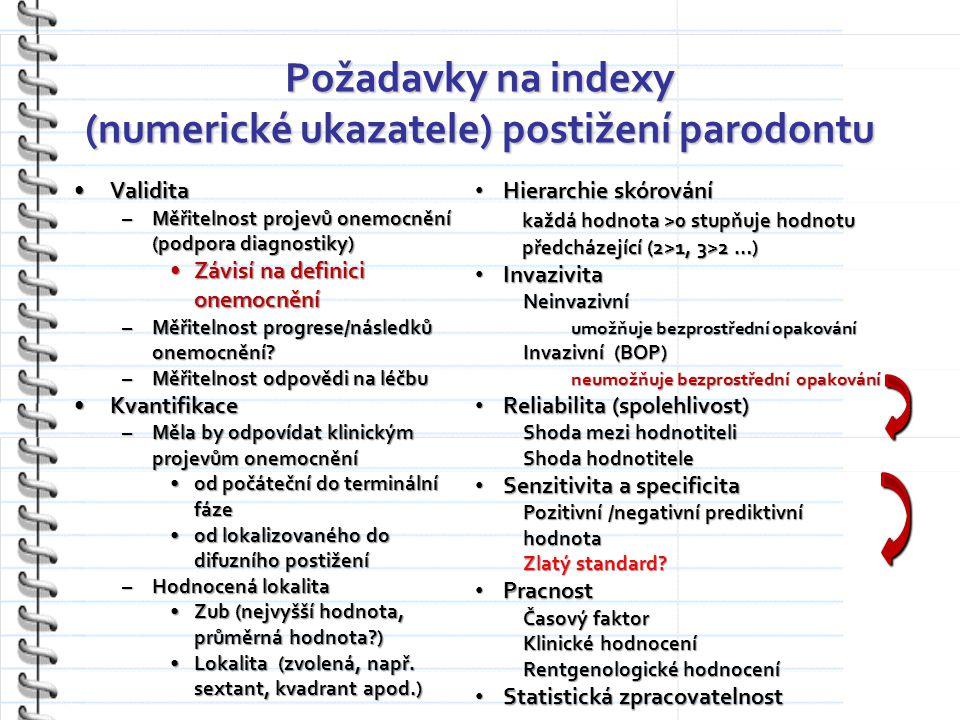 Požadavky na indexy (numerické ukazatele) postižení parodontu ValiditaValidita –Měřitelnost projevů onemocnění (podpora diagnostiky) Závisí na definici onemocněníZávisí na definici onemocnění –Měřitelnost progrese/následků onemocnění.