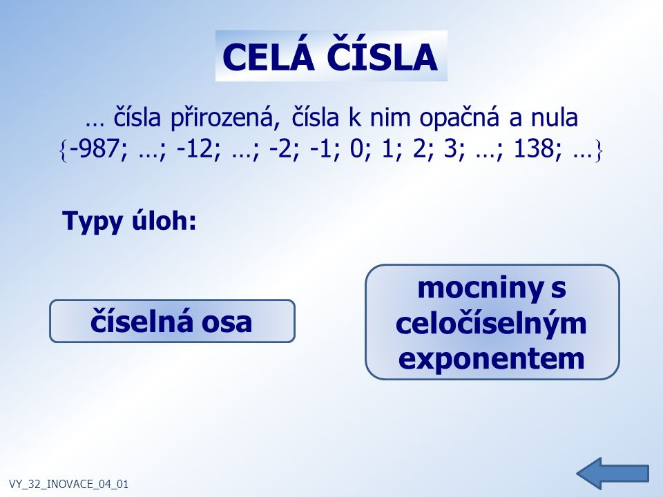 … čísla přirozená, čísla k nim opačná a nula  -987; …; -12; …; -2; -1; 0; 1; 2; 3; …; 138; …  Typy úloh: VY_32_INOVACE_04_01 CELÁ ČÍSLA číselná osa mocniny s celočíselným exponentem