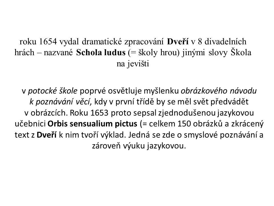 roku 1654 vydal dramatické zpracování Dveří v 8 divadelních hrách – nazvané Schola ludus (= školy hrou) jinými slovy Škola na jevišti v potocké škole poprvé osvětluje myšlenku obrázkového návodu k poznávání věcí, kdy v první třídě by se měl svět předvádět v obrázcích.