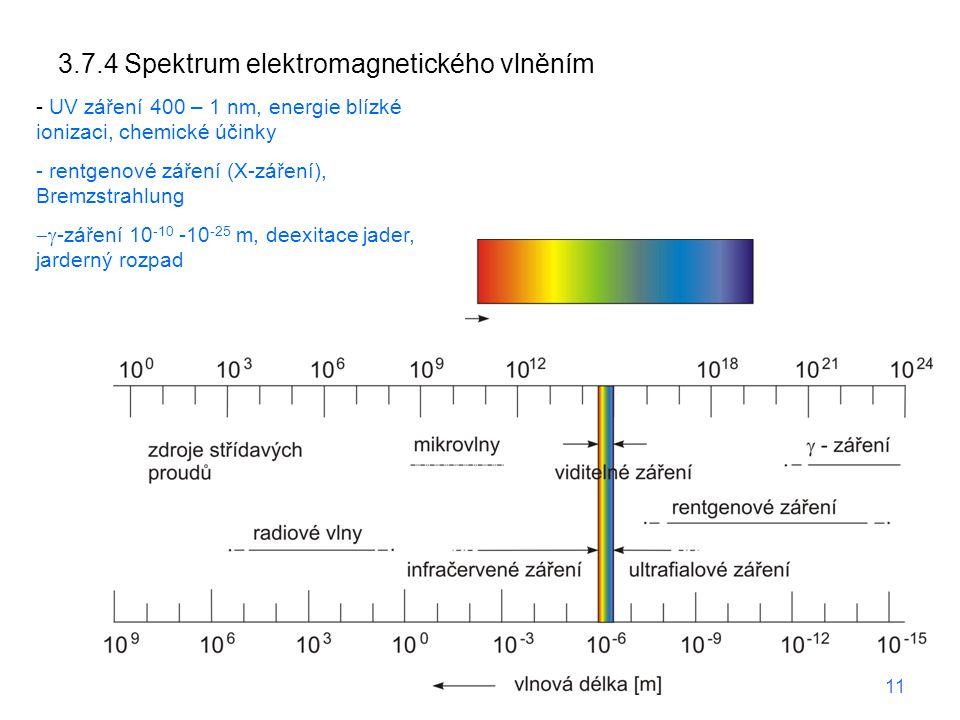 """3.7.4 Spektrum elektromagnetického vlněním -technické vlny, elektrická zařízení -mikrovlny 1 m - 1 mm (micromile), GHz, elektronické zdroje, """"horny a misky -IČ záření, – 800 nm, vibrace v molekule -viditelné 800 – 400 nm, elektronické přechody, synchrotron - UV záření 400 – 1 nm, energie blízké ionizaci, chemické účinky - rentgenové záření (X-záření), Bremzstrahlung  -záření 10 -10 -10 -25 m, deexitace jader, jarderný rozpad 11"""