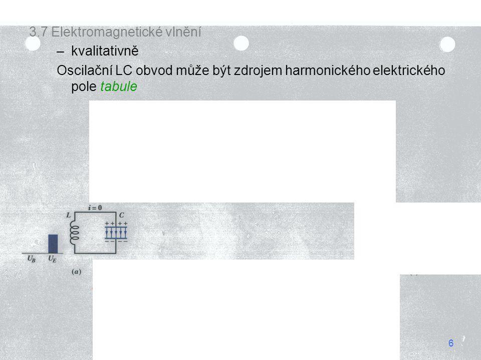 6 3.7 Elektromagnetické vlnění –kvalitativně Oscilační LC obvod může být zdrojem harmonického elektrického pole tabule 6