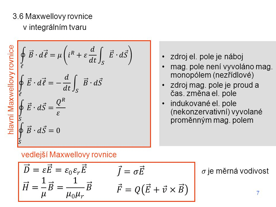 3.6 Maxwellovy rovnice v integrálním tvaru zdroj el. pole je náboj mag. pole není vyvoláno mag. monopólem (nezřídlové) zdroj mag. pole je proud a čas.