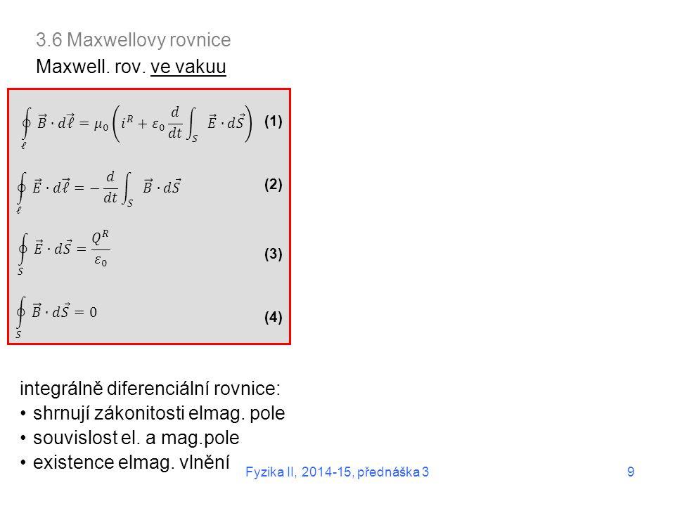 3.6 Maxwellovy rovnice Maxwell. rov. ve vakuu (1) (2) (3) (4) integrálně diferenciální rovnice: shrnují zákonitosti elmag. pole souvislost el. a mag.p