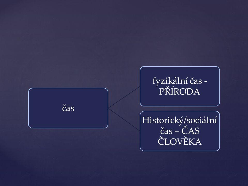 čas fyzikální čas - PŘÍRODA Historický/sociální čas – ČAS ČLOVĚKA