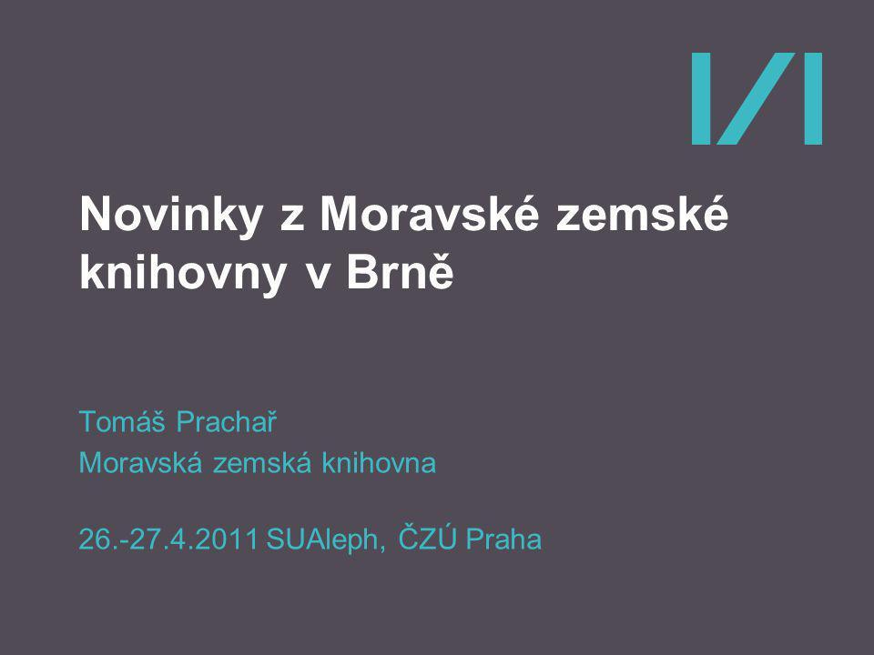 Novinky z Moravské zemské knihovny v Brně Tomáš Prachař Moravská zemská knihovna 26.-27.4.2011 SUAleph, ČZÚ Praha