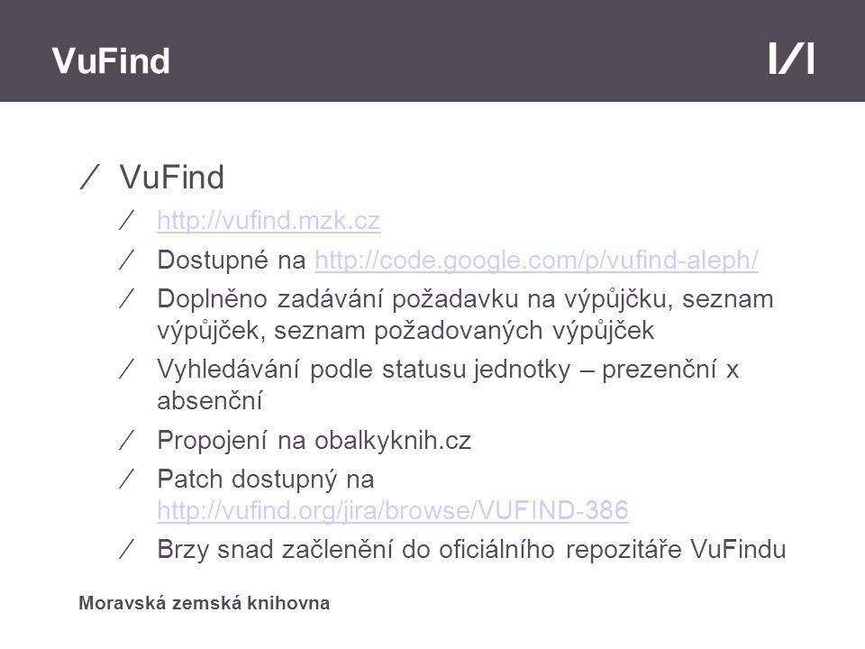 Moravská zemská knihovna VuFind ⁄VuFind ⁄http://vufind.mzk.czhttp://vufind.mzk.cz ⁄Dostupné na http://code.google.com/p/vufind-aleph/http://code.google.com/p/vufind-aleph/ ⁄Doplněno zadávání požadavku na výpůjčku, seznam výpůjček, seznam požadovaných výpůjček ⁄Vyhledávání podle statusu jednotky – prezenční x absenční ⁄Propojení na obalkyknih.cz ⁄Patch dostupný na http://vufind.org/jira/browse/VUFIND-386 http://vufind.org/jira/browse/VUFIND-386 ⁄Brzy snad začlenění do oficiálního repozitáře VuFindu