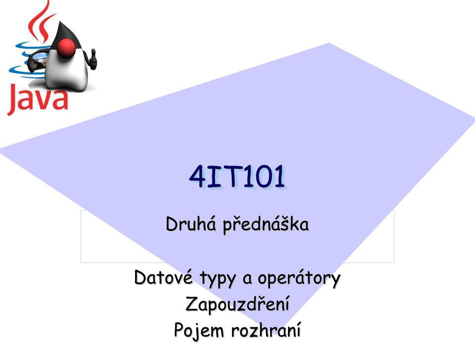 4IT1014IT101 Druhá přednáška Datové typy a operátory Zapouzdření Pojem rozhraní
