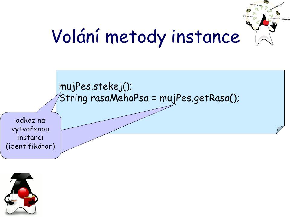 mujPes.stekej(); String rasaMehoPsa = mujPes.getRasa(); Volání metody instance odkaz na vytvořenou instanci (identifikátor)