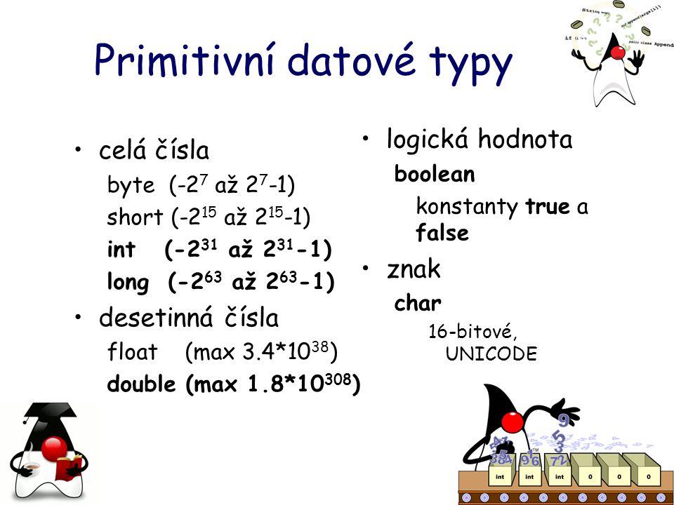 Primitivní datové typy celá čísla byte (-2 7 až 2 7 -1) short (-2 15 až 2 15 -1) int (-2 31 až 2 31 -1) long (-2 63 až 2 63 -1) desetinná čísla float (max 3.4*10 38 ) double (max 1.8*10 308 ) logická hodnota boolean konstanty true a false znak char 16-bitové, UNICODE