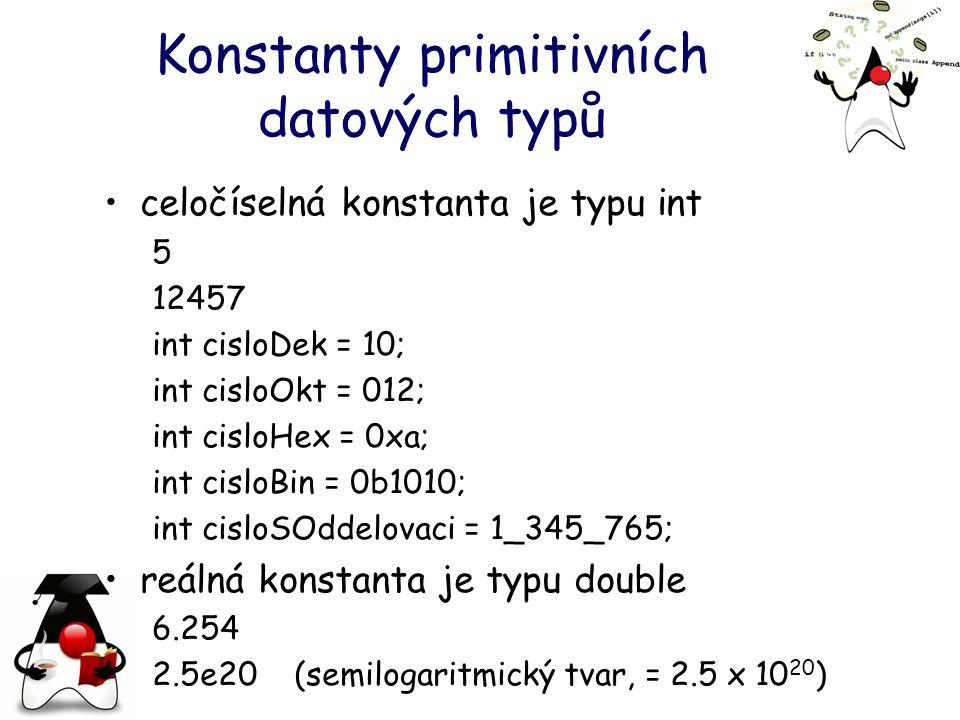 Konstanty primitivních datových typů celočíselná konstanta je typu int 5 12457 int cisloDek = 10; int cisloOkt = 012; int cisloHex = 0xa; int cisloBin = 0b1010; int cisloSOddelovaci = 1_345_765; reálná konstanta je typu double 6.254 2.5e20 (semilogaritmický tvar, = 2.5 x 10 20 )