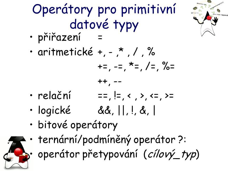 Operátory pro primitivní datové typy přiřazení = aritmetické +, -,*, /, % +=, -=, *=, /=, %= ++, -- relační ==, !=,, = logické&&, ||, !, &, | bitové operátory ternární/podmíněný operátor ?: operátor přetypování (cílový_typ)