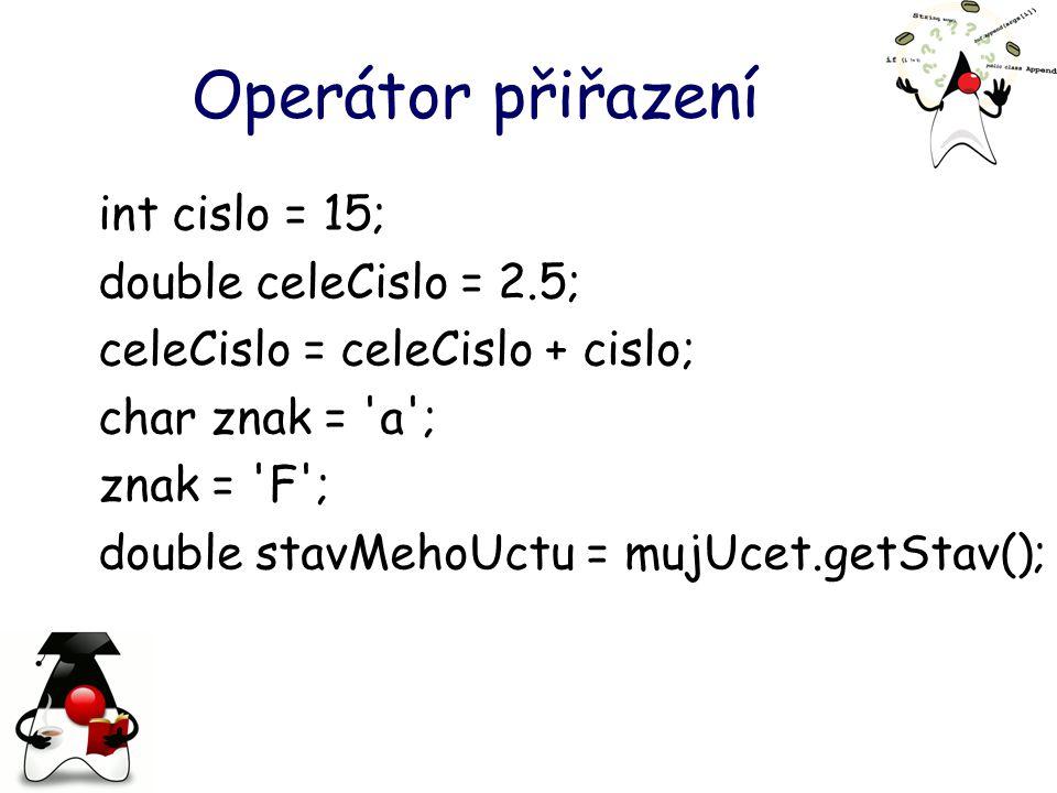 Operátor přiřazení int cislo = 15; double celeCislo = 2.5; celeCislo = celeCislo + cislo; char znak = a ; znak = F ; double stavMehoUctu = mujUcet.getStav();