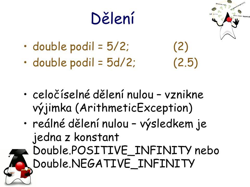 Dělení double podil = 5/2;(2) double podil = 5d/2;(2.5) celočíselné dělení nulou – vznikne výjimka (ArithmeticException) reálné dělení nulou – výsledkem je jedna z konstant Double.POSITIVE_INFINITY nebo Double.NEGATIVE_INFINITY