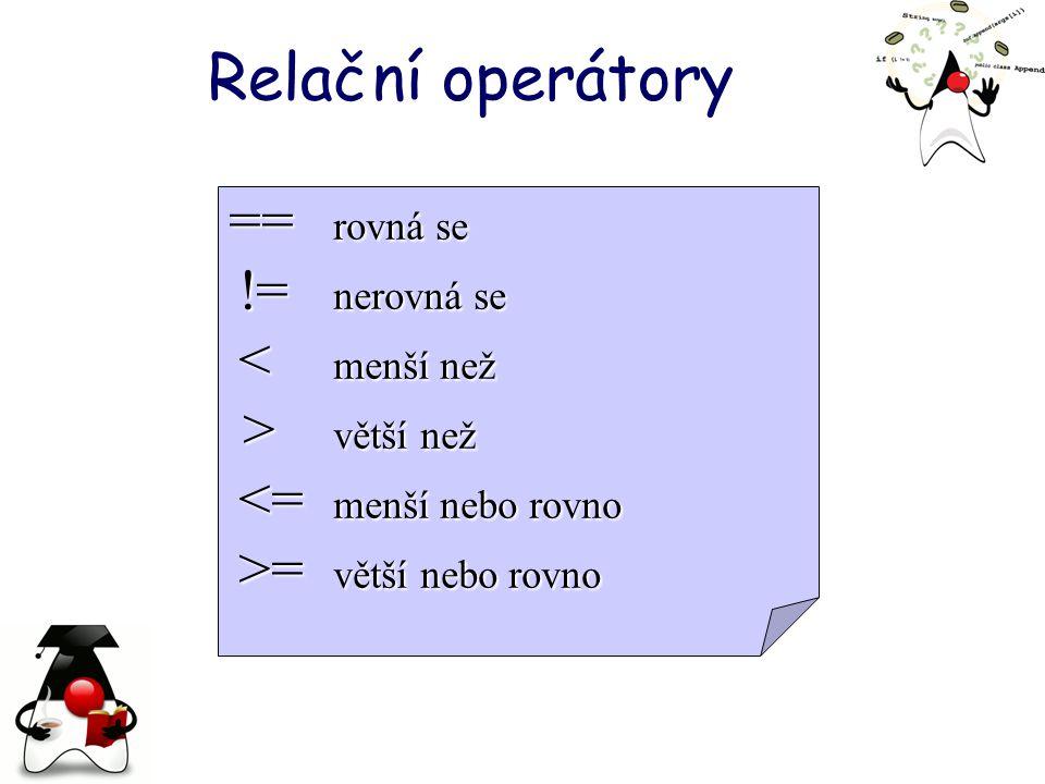 Relační operátory == rovná se != nerovná se != nerovná se < menší než < menší než > větší než > větší než <= menší nebo rovno <= menší nebo rovno >= větší nebo rovno >= větší nebo rovno