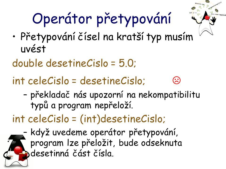 Operátor přetypování Přetypování čísel na kratší typ musím uvést double desetineCislo = 5.0; int celeCislo = desetineCislo; ☹ –překladač nás upozorní na nekompatibilitu typů a program nepřeloží.