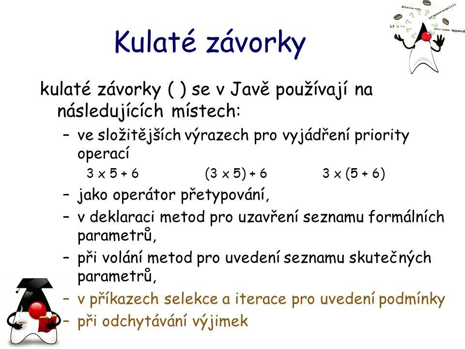 Kulaté závorky kulaté závorky ( ) se v Javě používají na následujících místech: –ve složitějších výrazech pro vyjádření priority operací 3 x 5 + 6 (3 x 5) + 6 3 x (5 + 6) –jako operátor přetypování, –v deklaraci metod pro uzavření seznamu formálních parametrů, –při volání metod pro uvedení seznamu skutečných parametrů, –v příkazech selekce a iterace pro uvedení podmínky –při odchytávání výjimek