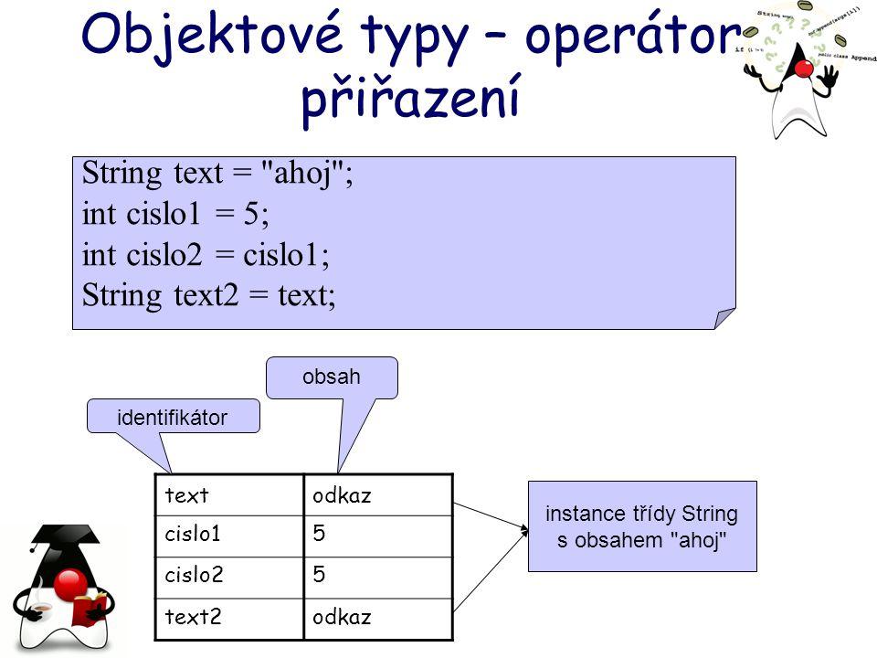 Objektové typy – operátor přiřazení textodkaz cislo15 cislo25 text2odkaz instance třídy String s obsahem ahoj identifikátor obsah String text = ahoj ; int cislo1 = 5; int cislo2 = cislo1; String text2 = text;