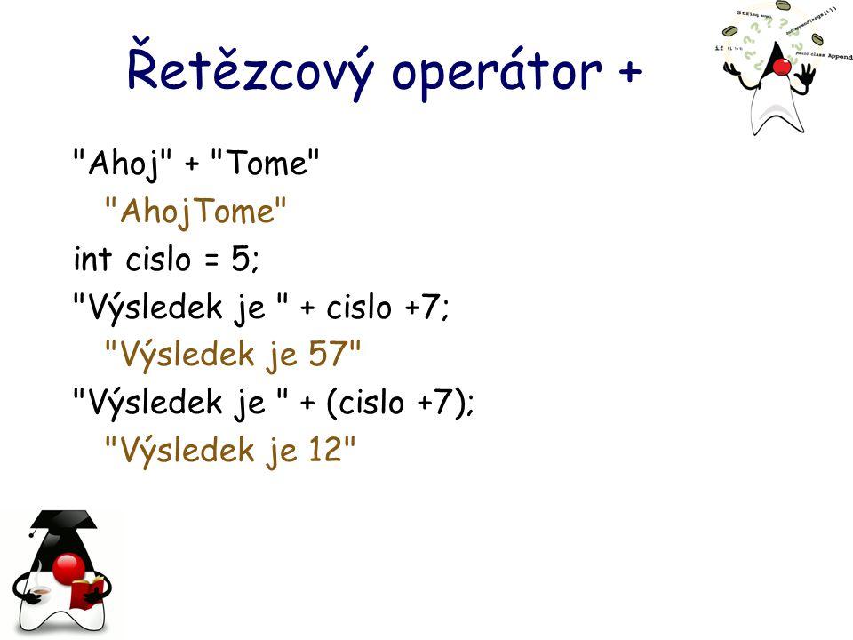 Řetězcový operátor + Ahoj + Tome AhojTome int cislo = 5; Výsledek je + cislo +7; Výsledek je 57 Výsledek je + (cislo +7); Výsledek je 12