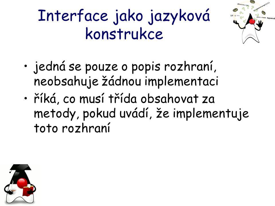 Interface jako jazyková konstrukce jedná se pouze o popis rozhraní, neobsahuje žádnou implementaci říká, co musí třída obsahovat za metody, pokud uvádí, že implementuje toto rozhraní