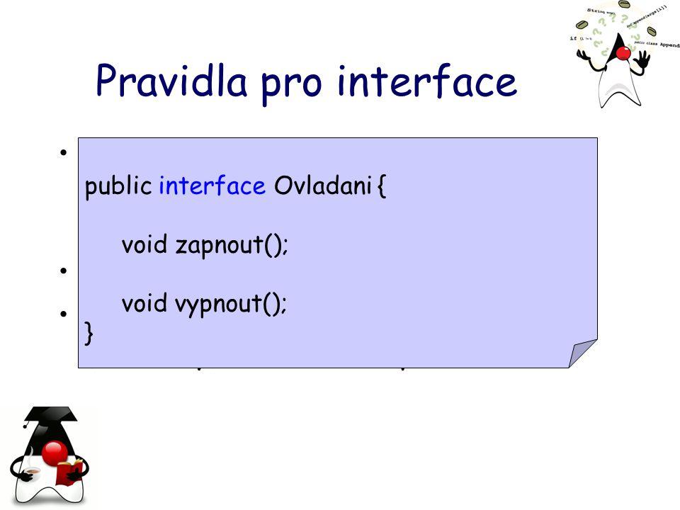 Pravidla pro interface nelze definovat obecné datové atributy pouze statické konstanty –public static final double KONSTANTA všechny metody jsou veřejné interface obsahuje pouze podpisy (hlavičky) metod ne implementaci public interface Ovladani { void zapnout(); void vypnout(); }