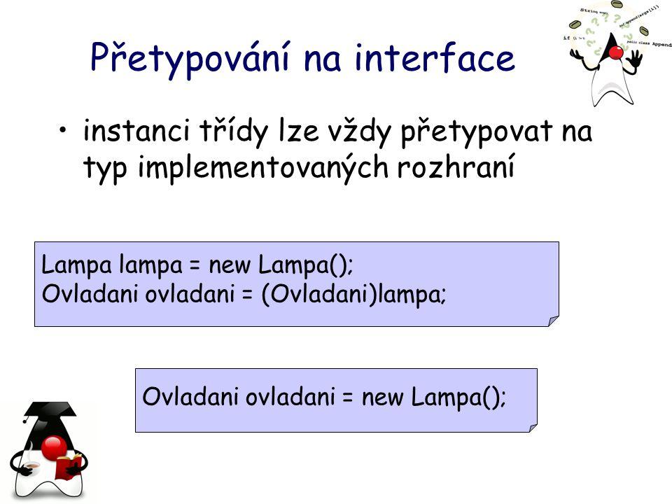 Přetypování na interface instanci třídy lze vždy přetypovat na typ implementovaných rozhraní Lampa lampa = new Lampa(); Ovladani ovladani = (Ovladani)lampa; Ovladani ovladani = new Lampa();