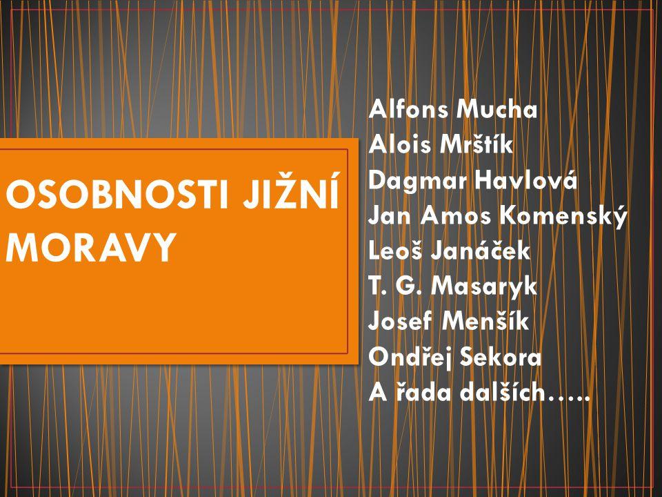 OSOBNOSTI JIŽNÍ MORAVY Alfons Mucha Alois Mrštík Dagmar Havlová Jan Amos Komenský Leoš Janáček T.