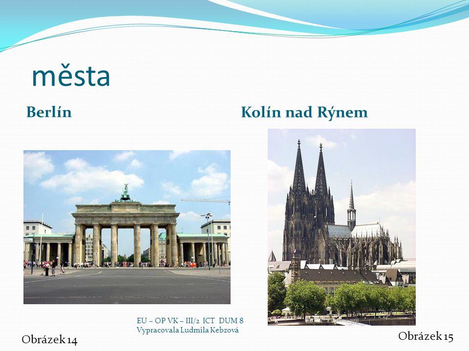 města Berlín Kolín nad Rýnem Obrázek 14 Obrázek 15 EU – OP VK – III/2 ICT DUM 8 Vypracovala Ludmila Kebzová