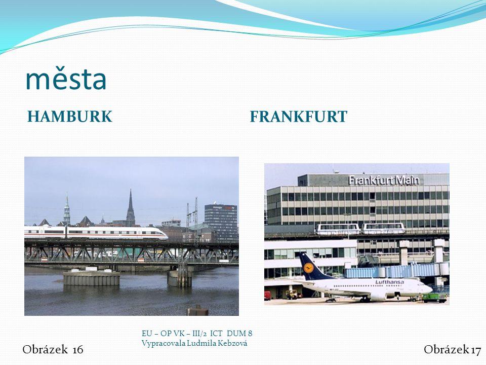 města HAMBURK FRANKFURT Obrázek 16Obrázek 17 EU – OP VK – III/2 ICT DUM 8 Vypracovala Ludmila Kebzová