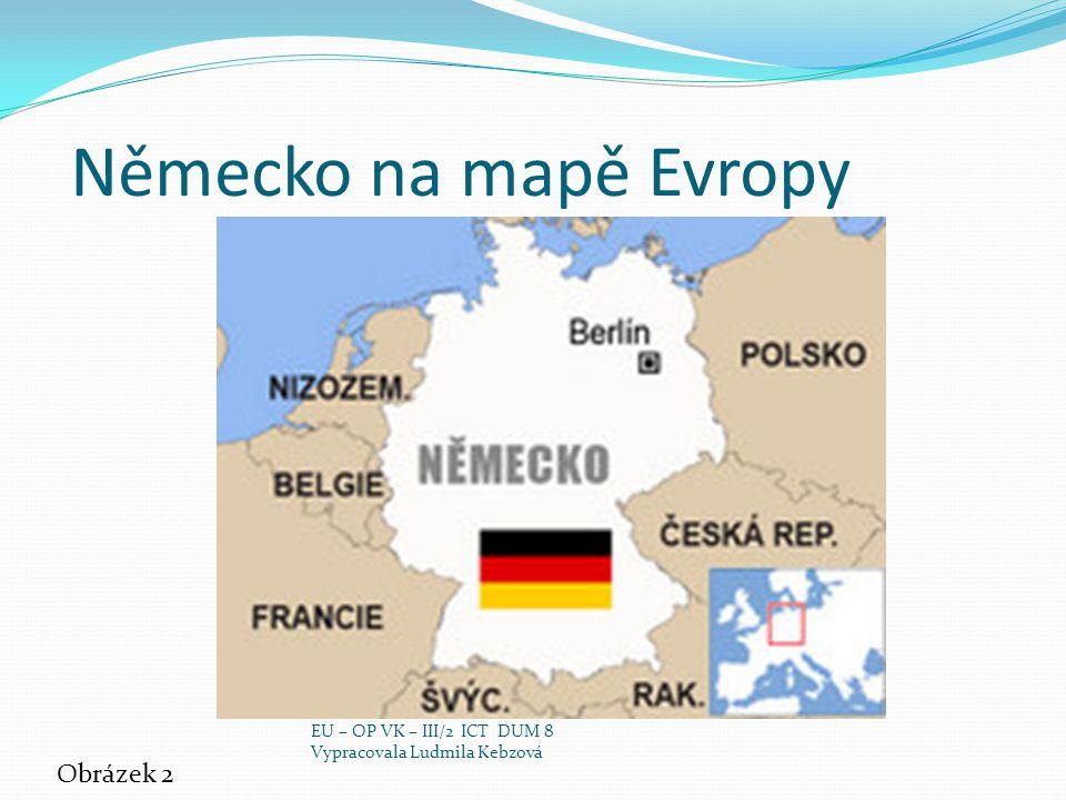 Německo na mapě Evropy Obrázek 2 EU – OP VK – III/2 ICT DUM 8 Vypracovala Ludmila Kebzová