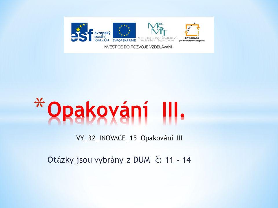 Otázky jsou vybrány z DUM č: 11 - 14 VY_32_INOVACE_15_Opakování III