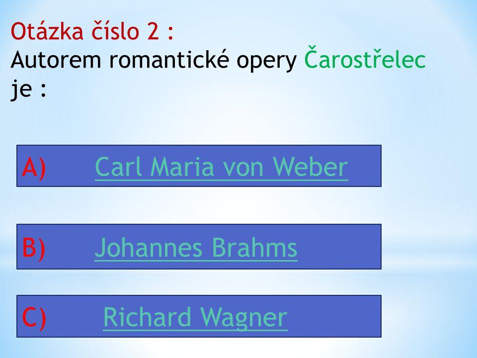Otázka číslo 2 : Autorem romantické opery Čarostřelec je : A) Carl Maria von WeberCarl Maria von Weber B) Johannes BrahmsJohannes Brahms C) Richard WagnerRichard Wagner
