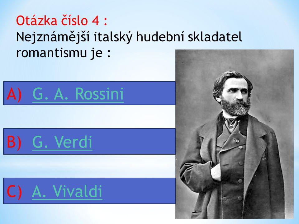 Otázka číslo 4 : Nejznámější italský hudební skladatel romantismu je : A) G.