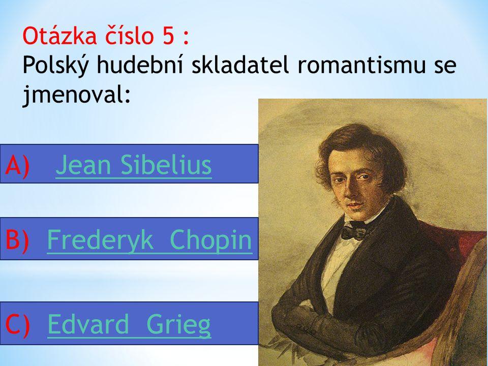 Otázka číslo 5 : Polský hudební skladatel romantismu se jmenoval: A) Jean SibeliusJean Sibelius B) Frederyk ChopinFrederyk Chopin C) Edvard GriegEdvard Grieg