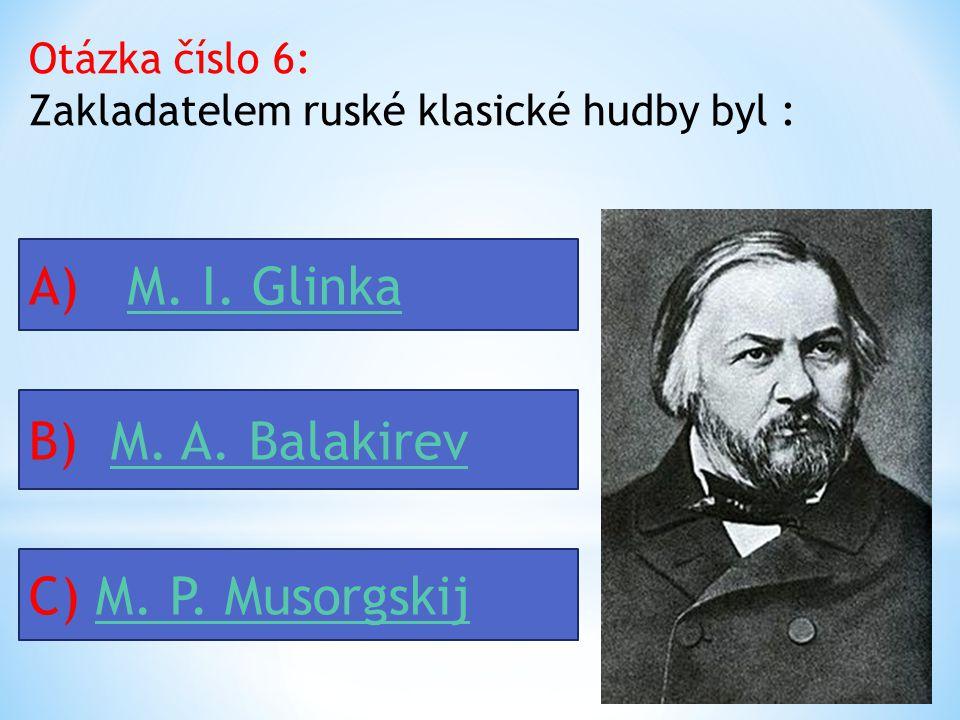 Otázka číslo 6: Zakladatelem ruské klasické hudby byl : A) M.