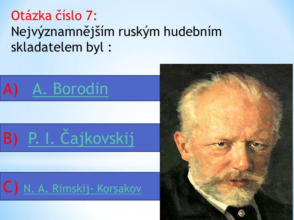 Otázka číslo 7: Nejvýznamnějším ruským hudebním skladatelem byl : A) A.
