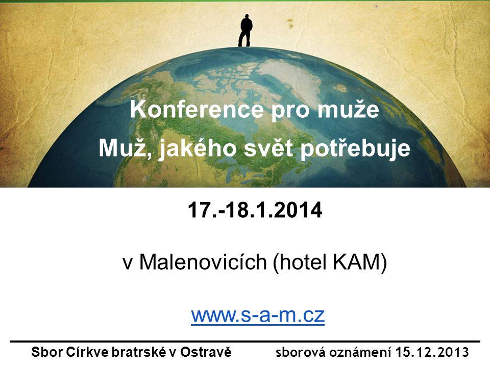 Sbor Církve bratrské v Ostravě sborová oznámení 15.12.2013 Konference pro muže Muž, jakého svět potřebuje 17.-18.1.2014 v Malenovicích (hotel KAM) www