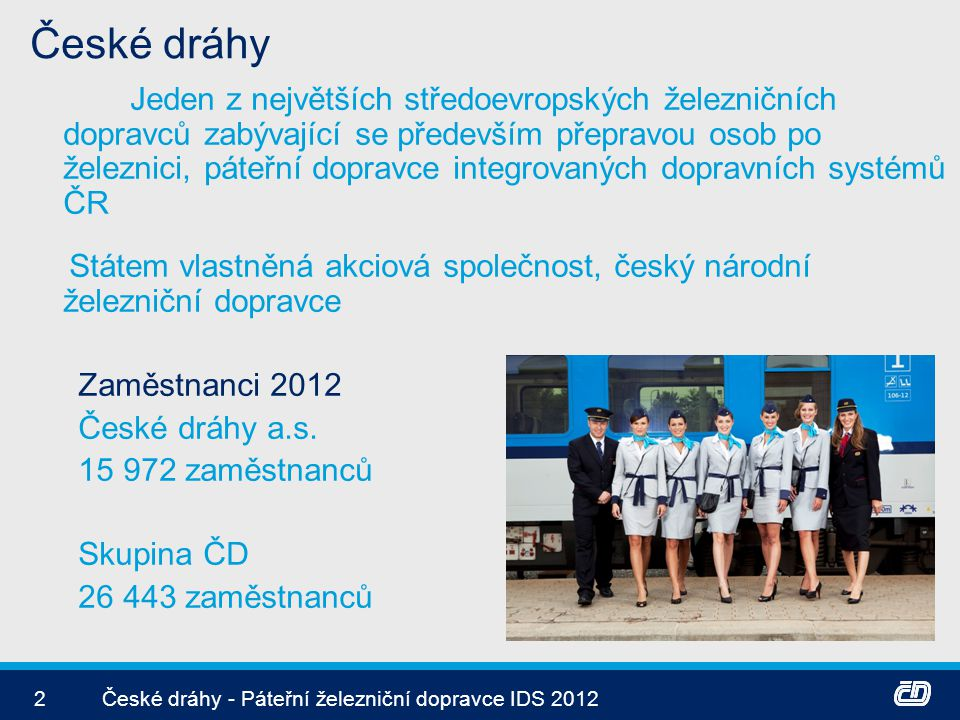 Organizační struktura 3České dráhy - Páteřní železniční dopravce IDS 2012 V roce 2012 byla Česká republika jediným akcionářem ČD Státní administrativa