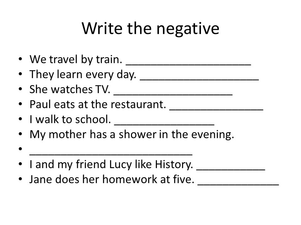 Write the negative We travel by train. ____________________ They learn every day. ___________________ She watches TV. ___________________ Paul eats at