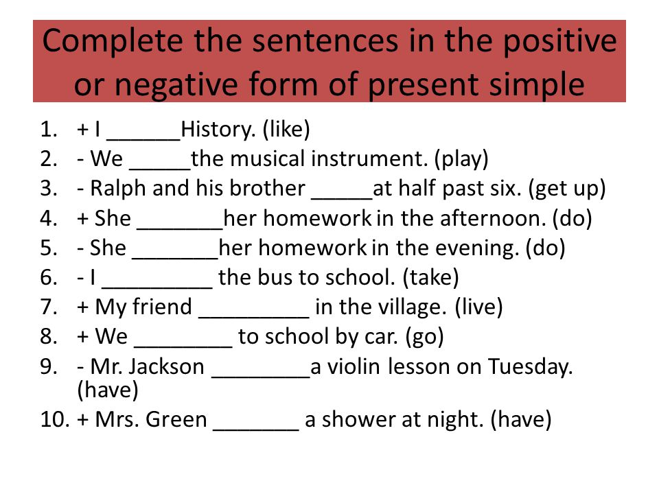 Complete the sentences in the positive or negative form of present simple 1.+ I ______History. (like) 2.- We _____the musical instrument. (play) 3.- R