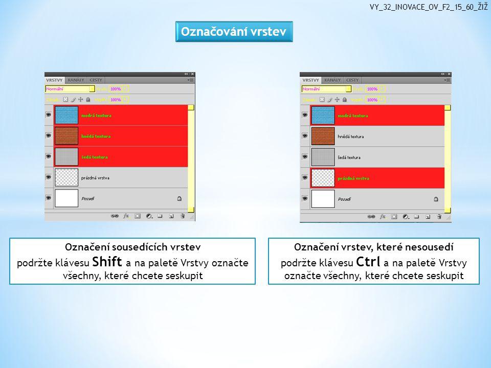 VY_32_INOVACE_OV_F2_15_60_ŽIŽ Označení vrstev, které nesousedí podržte klávesu Ctrl a na paletě Vrstvy označte všechny, které chcete seskupit Označení sousedících vrstev podržte klávesu Shift a na paletě Vrstvy označte všechny, které chcete seskupit