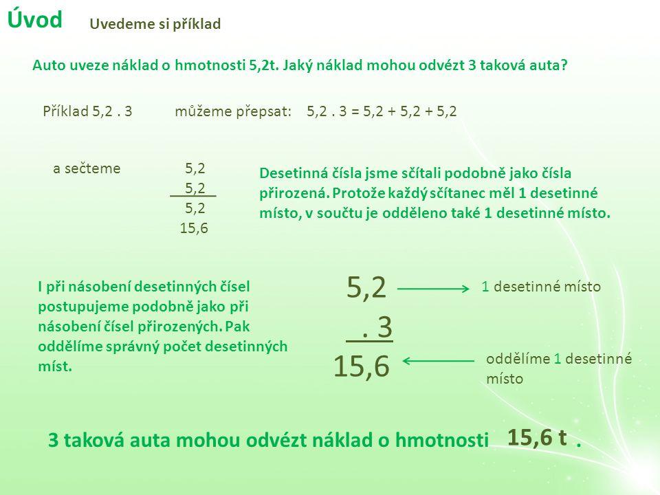 Úvod Uvedeme si příklad Auto uveze náklad o hmotnosti 5,2t. Jaký náklad mohou odvézt 3 taková auta? Příklad 5,2. 3můžeme přepsat:5,2. 3 = 5,2 + 5,2 +