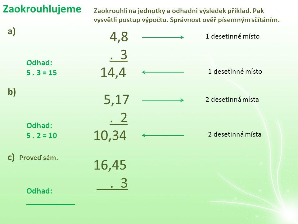 Zaokrouhlujeme 4,8. 3 14,4 a) Odhad: 5. 3 = 15 1 desetinné místo 1 desetinné místo Zaokrouhli na jednotky a odhadni výsledek příklad. Pak vysvětli pos