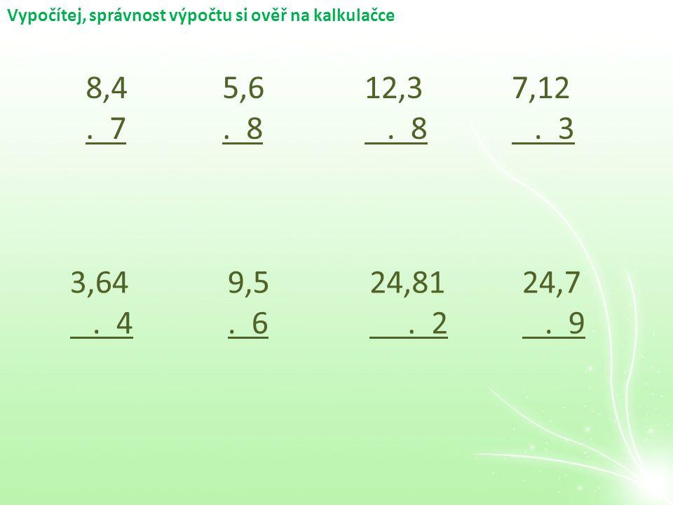 Vypočítej, správnost výpočtu si ověř na kalkulačce 8,4. 7 5,6. 8 12,3. 8 7,12. 3 3,64. 4 9,5. 6 24,81. 2 24,7. 9
