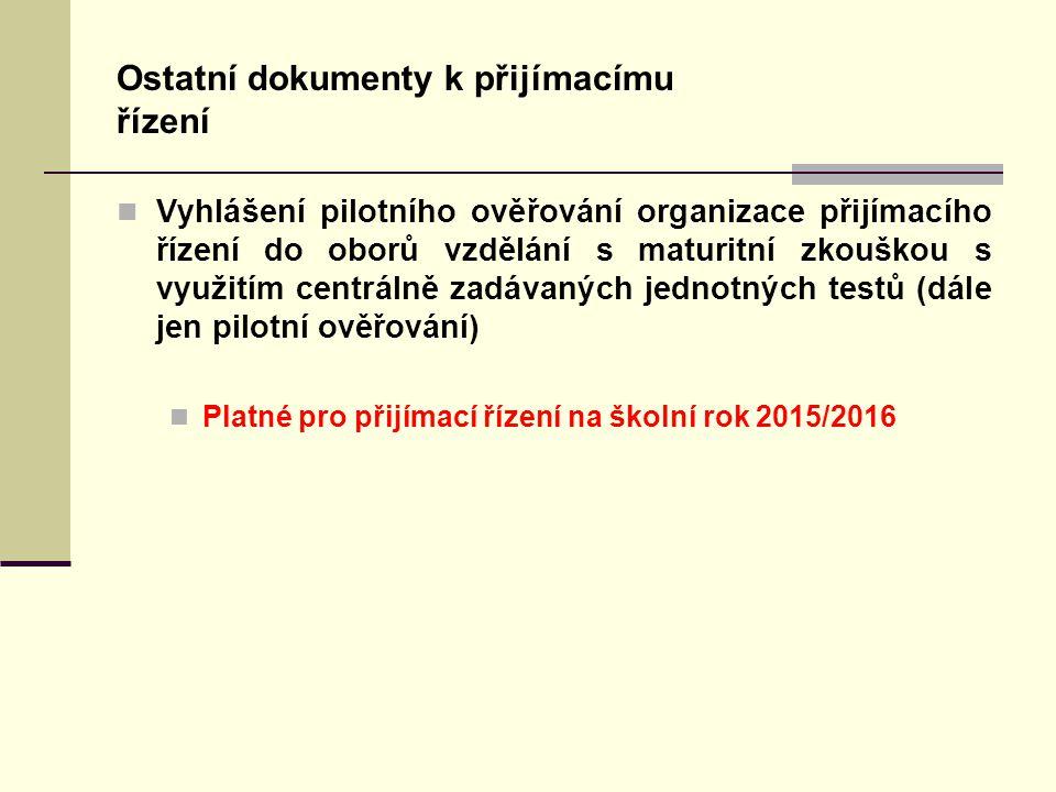 Ostatní dokumenty k přijímacímu řízení Vyhlášení pilotního ověřování organizace přijímacího řízení do oborů vzdělání s maturitní zkouškou s využitím centrálně zadávaných jednotných testů (dále jen pilotní ověřování) Platné pro přijímací řízení na školní rok 2015/2016