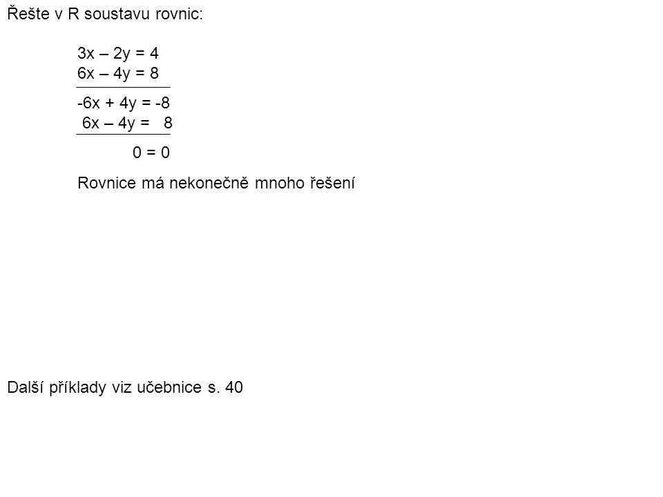 Řešte v R soustavu rovnic: 3x – 2y = 4 6x – 4y = 8 -6x + 4y = -8 6x – 4y = 8 0 = 0 Rovnice má nekonečně mnoho řešení Další příklady viz učebnice s.