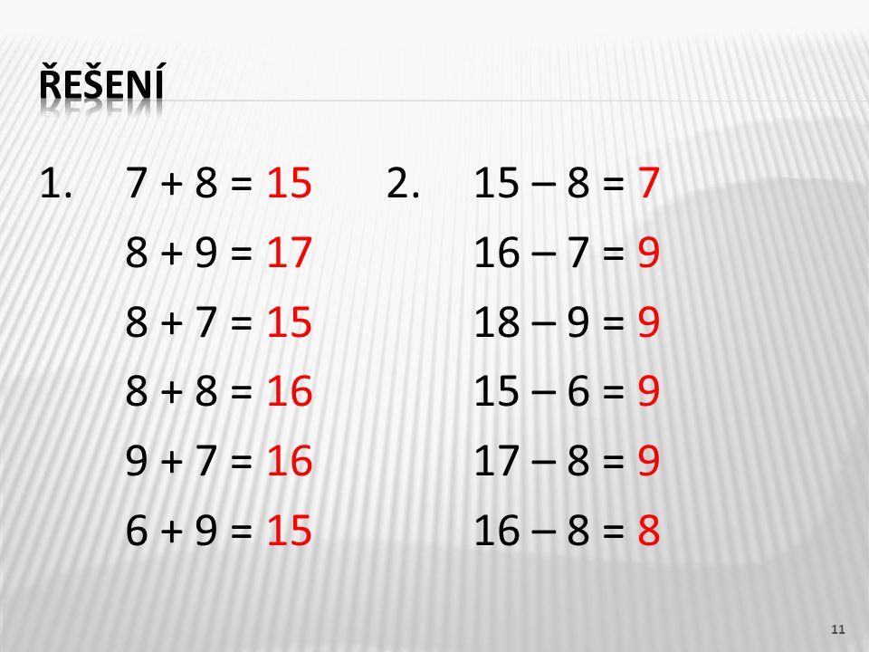 1. 7 + 8 = 152.15 – 8 = 7 8 + 9 = 1716 – 7 = 9 8 + 7 = 1518 – 9 = 9 8 + 8 = 1615 – 6 = 9 9 + 7 = 1617 – 8 = 9 6 + 9 = 1516 – 8 = 8 11