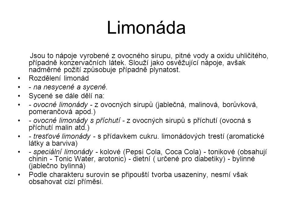 Limonáda Jsou to nápoje vyrobené z ovocného sirupu, pitné vody a oxidu uhličitého, případně konzervačních látek. Slouží jako osvěžující nápoje, avšak
