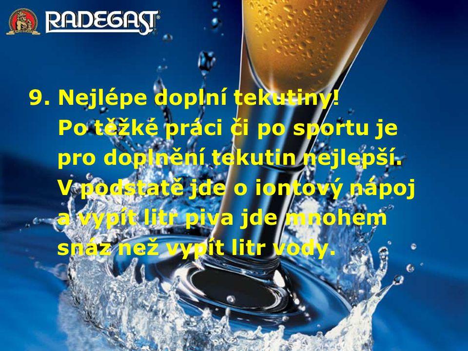 9. Nejlépe doplní tekutiny! Po těžké práci či po sportu je pro doplnění tekutin nejlepší. V podstatě jde o iontový nápoj a vypít litr piva jde mnohem